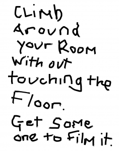 written text that reads 'climb around your room without touching the floor. Get someone to film it.'